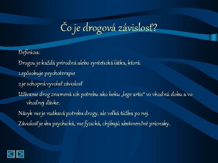 Čo je drogová závislosť? Definícia: Drogou je každá prírodná alebo syntetická látka, ktorá: 1.