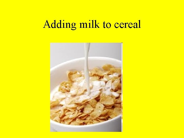 Adding milk to cereal