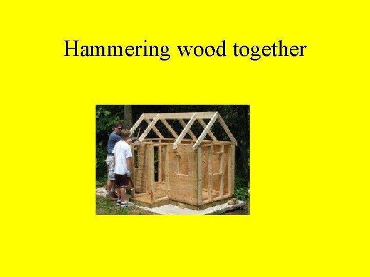 Hammering wood together