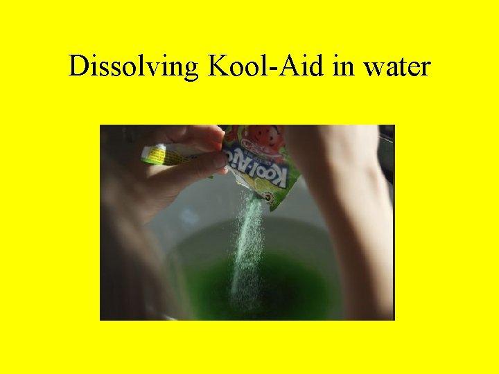 Dissolving Kool-Aid in water