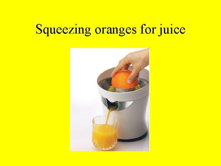 Squeezing oranges for juice