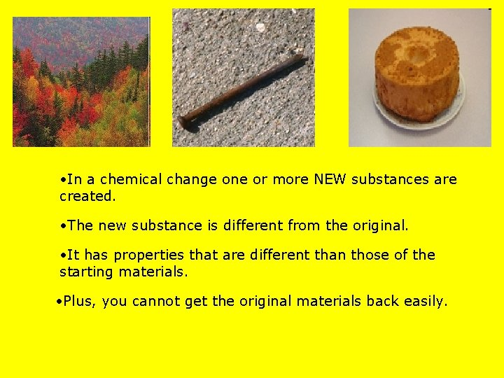 • In a chemical change one or more NEW substances are created. •