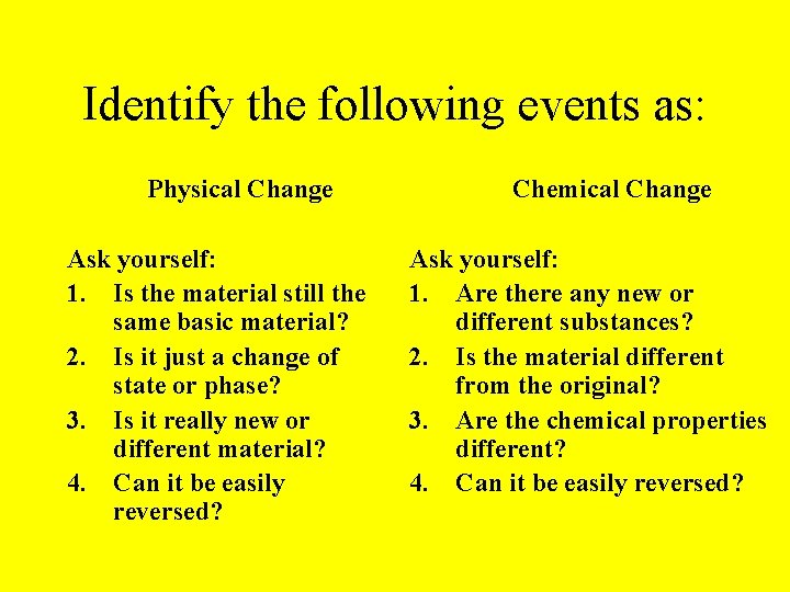 Identify the following events as: Physical Change Ask yourself: 1. Is the material still