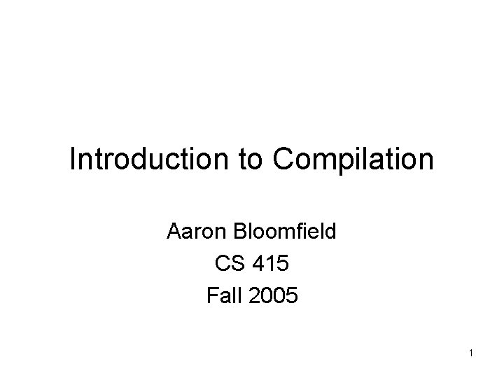 Introduction to Compilation Aaron Bloomfield CS 415 Fall 2005 1