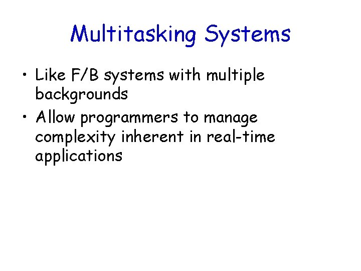Multitasking Systems • Like F/B systems with multiple backgrounds • Allow programmers to manage