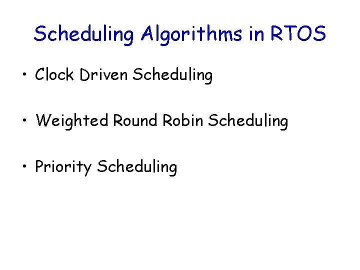 Scheduling Algorithms in RTOS • Clock Driven Scheduling • Weighted Round Robin Scheduling •