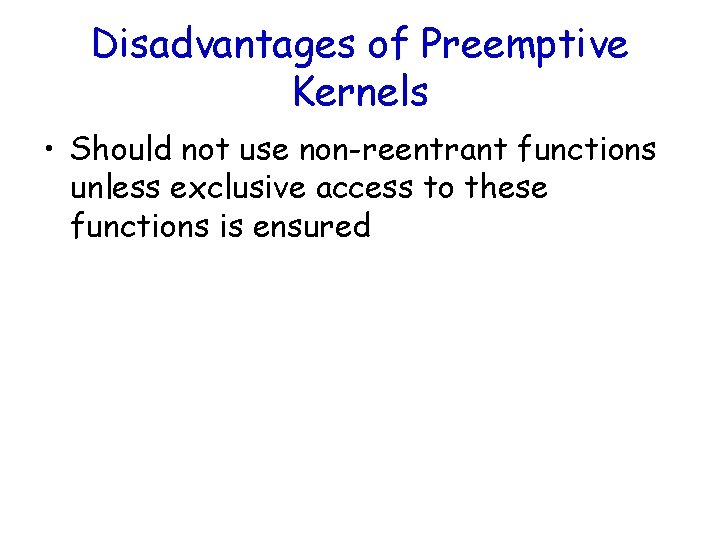 Disadvantages of Preemptive Kernels • Should not use non-reentrant functions unless exclusive access to