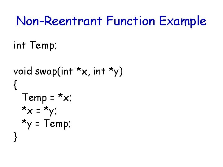 Non-Reentrant Function Example int Temp; void swap(int *x, int *y) { Temp = *x;