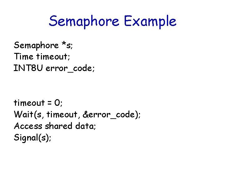 Semaphore Example Semaphore *s; Time timeout; INT 8 U error_code; timeout = 0; Wait(s,