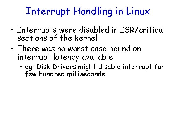 Interrupt Handling in Linux • Interrupts were disabled in ISR/critical sections of the kernel