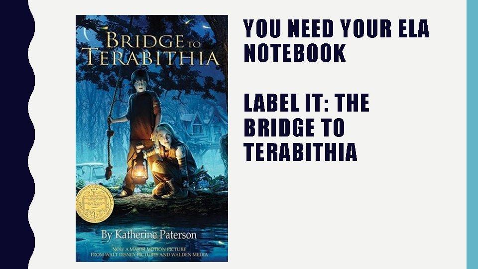 YOU NEED YOUR ELA NOTEBOOK LABEL IT: THE BRIDGE TO TERABITHIA