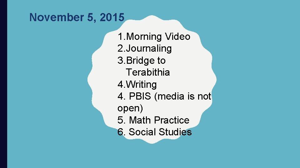 November 5, 2015 1. Morning Video 2. Journaling 3. Bridge to Terabithia 4. Writing