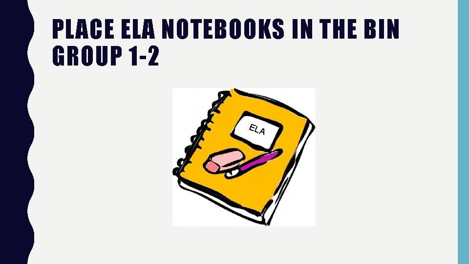 PLACE ELA NOTEBOOKS IN THE BIN GROUP 1 -2 ELA