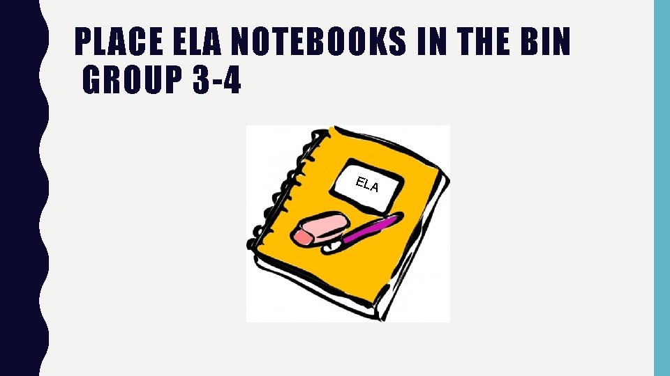 PLACE ELA NOTEBOOKS IN THE BIN GROUP 3 -4 ELA