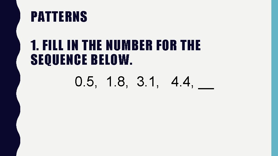 PATTERNS 1. FILL IN THE NUMBER FOR THE SEQUENCE BELOW. 0. 5, 1. 8,