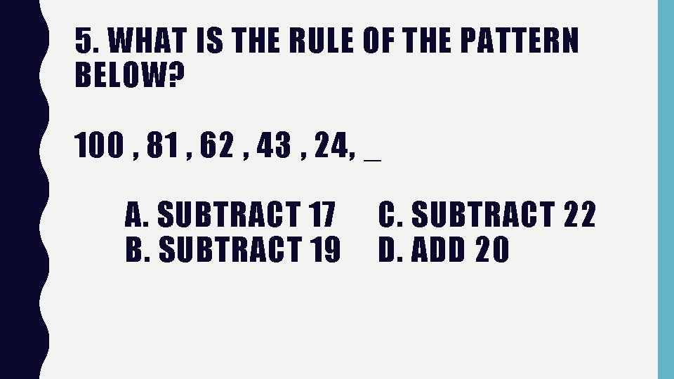 5. WHAT IS THE RULE OF THE PATTERN BELOW? 100 , 81 , 62