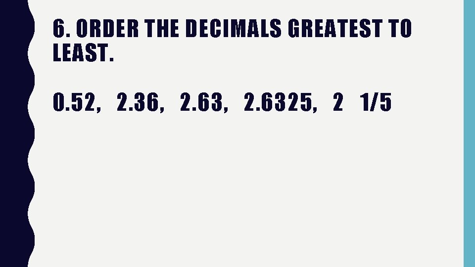 6. ORDER THE DECIMALS GREATEST TO LEAST. 0. 52, 2. 36, 2. 6325, 2