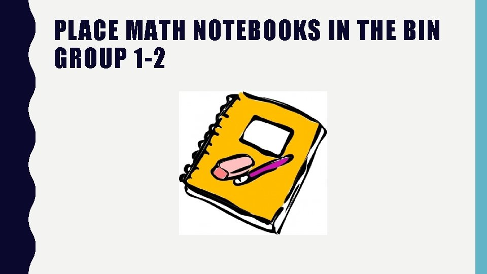 PLACE MATH NOTEBOOKS IN THE BIN GROUP 1 -2