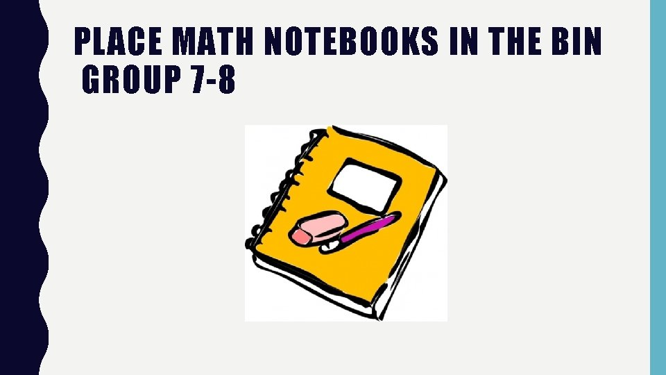PLACE MATH NOTEBOOKS IN THE BIN GROUP 7 -8