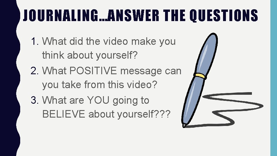 JOURNALING…ANSWER THE QUESTIONS 1. What did the video make you think about yourself? 2.