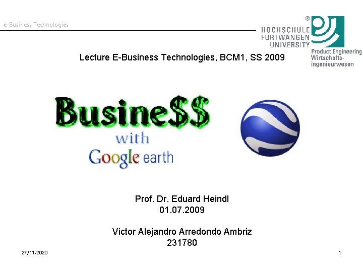 e-Business Technologies Lecture E-Business Technologies, BCM 1, SS 2009 Prof. Dr. Eduard Heindl 01.