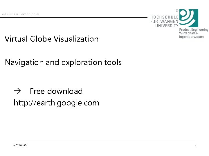e-Business Technologies Virtual Globe Visualization Navigation and exploration tools Free download http: //earth. google.
