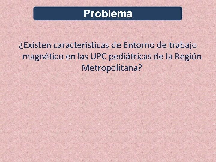 Problema ¿Existen características de Entorno de trabajo magnético en las UPC pediátricas de la
