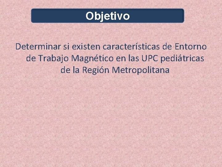 Objetivo Determinar si existen características de Entorno de Trabajo Magnético en las UPC pediátricas