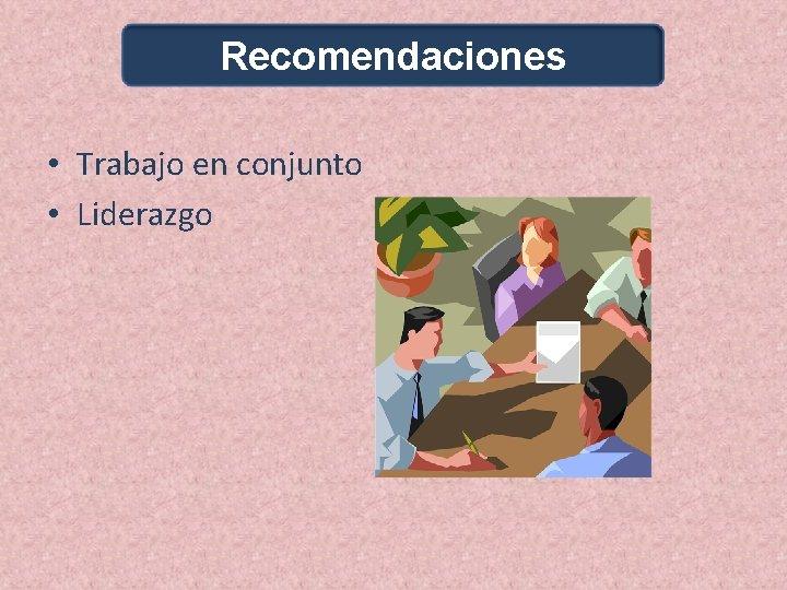 Recomendaciones • Trabajo en conjunto • Liderazgo