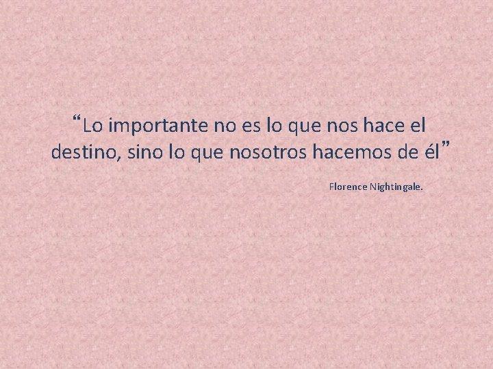 """""""Lo importante no es lo que nos hace el destino, sino lo que nosotros"""