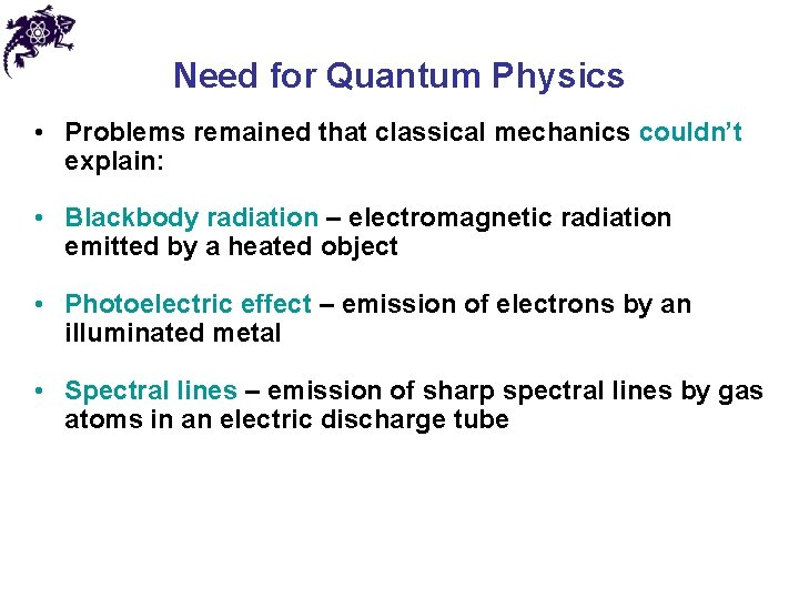 Need for Quantum Physics • Problems remained that classical mechanics couldn't explain: • Blackbody