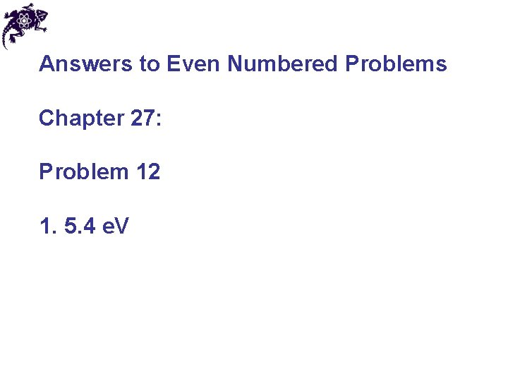 Answers to Even Numbered Problems Chapter 27: Problem 12 1. 5. 4 e. V