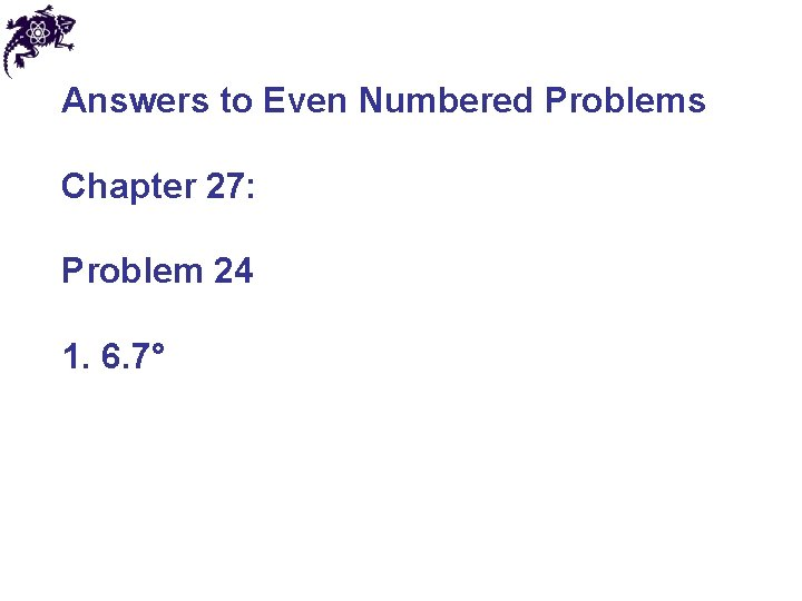 Answers to Even Numbered Problems Chapter 27: Problem 24 1. 6. 7°