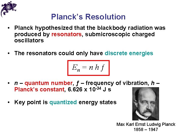 Planck's Resolution • Planck hypothesized that the blackbody radiation was produced by resonators, submicroscopic