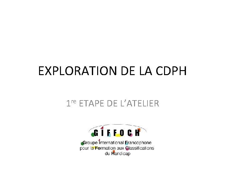 EXPLORATION DE LA CDPH 1 re ETAPE DE L'ATELIER