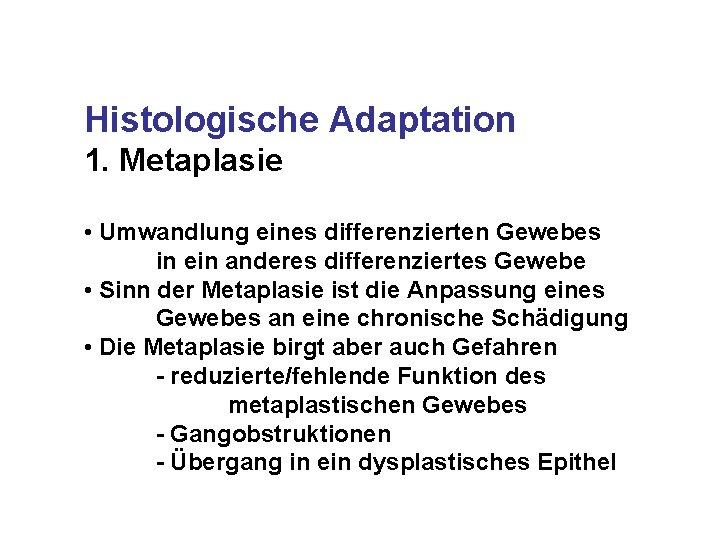 Histologische Adaptation 1. Metaplasie • Umwandlung eines differenzierten Gewebes in ein anderes differenziertes Gewebe