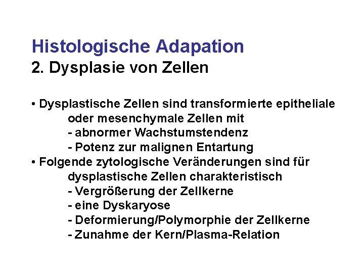 Histologische Adapation 2. Dysplasie von Zellen • Dysplastische Zellen sind transformierte epitheliale oder mesenchymale