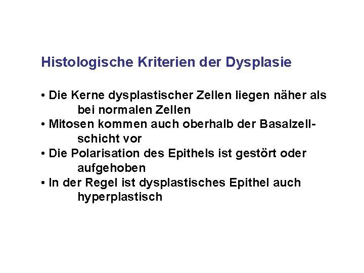Histologische Kriterien der Dysplasie • Die Kerne dysplastischer Zellen liegen näher als bei normalen