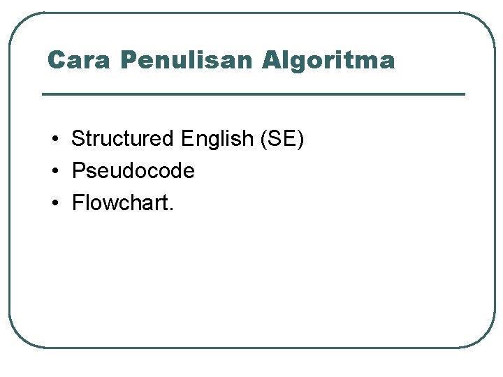Cara Penulisan Algoritma • Structured English (SE) • Pseudocode • Flowchart.
