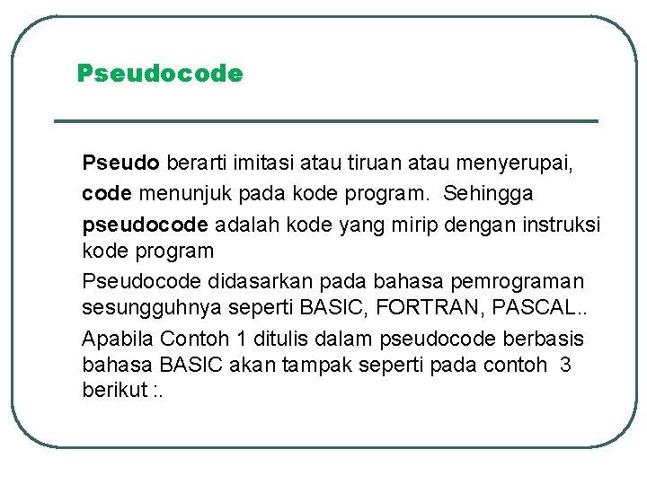 Pseudocode Pseudo berarti imitasi atau tiruan atau menyerupai, code menunjuk pada kode program. Sehingga