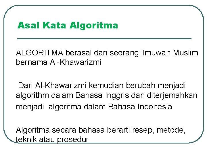 Asal Kata Algoritma ALGORITMA berasal dari seorang ilmuwan Muslim bernama Al-Khawarizmi Dari Al-Khawarizmi kemudian