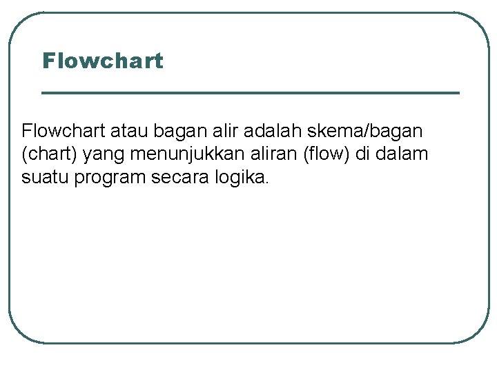 Flowchart atau bagan alir adalah skema/bagan (chart) yang menunjukkan aliran (flow) di dalam suatu