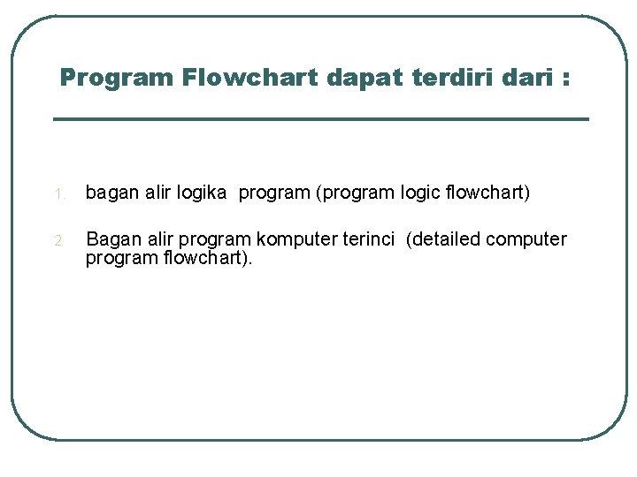 Program Flowchart dapat terdiri dari : 1. bagan alir logika program (program logic flowchart)