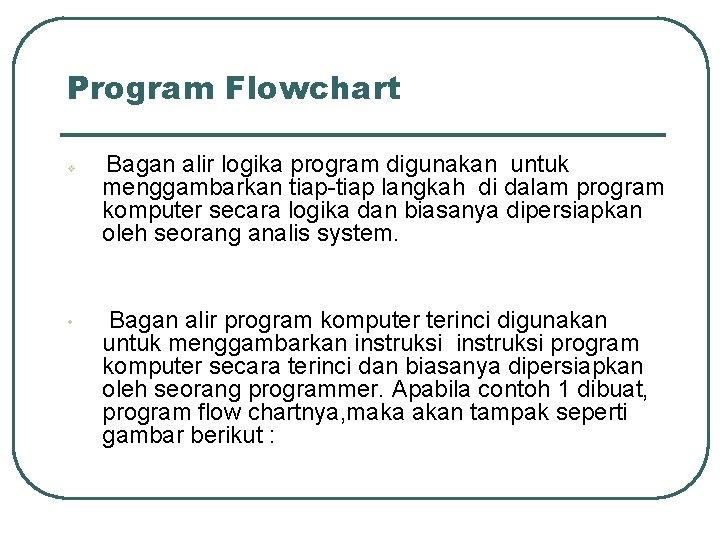Program Flowchart v • Bagan alir logika program digunakan untuk menggambarkan tiap-tiap langkah di
