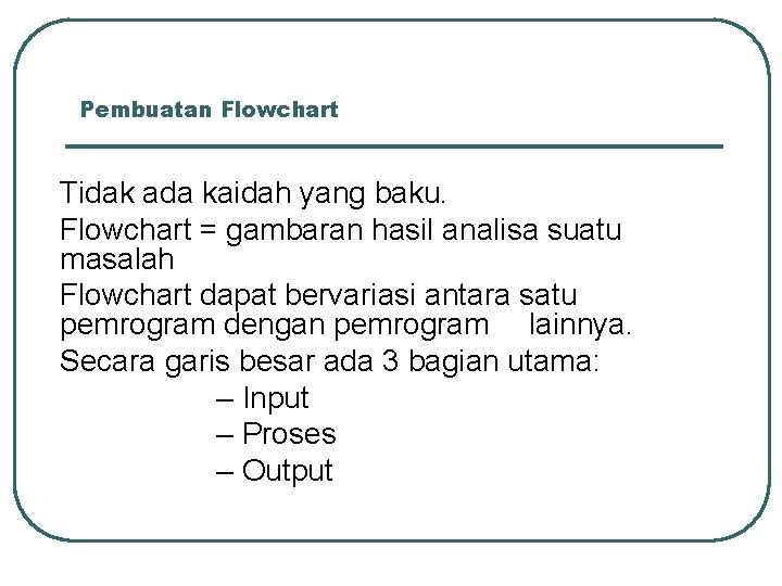 Pembuatan Flowchart Tidak ada kaidah yang baku. Flowchart = gambaran hasil analisa suatu masalah