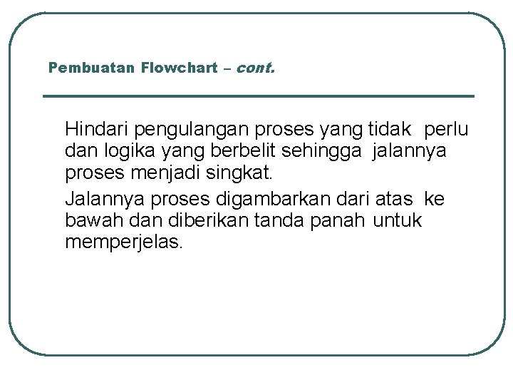 Pembuatan Flowchart – cont. Hindari pengulangan proses yang tidak perlu dan logika yang berbelit