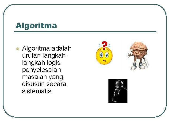 Algoritma l Algoritma adalah urutan langkah logis penyelesaian masalah yang disusun secara sistematis