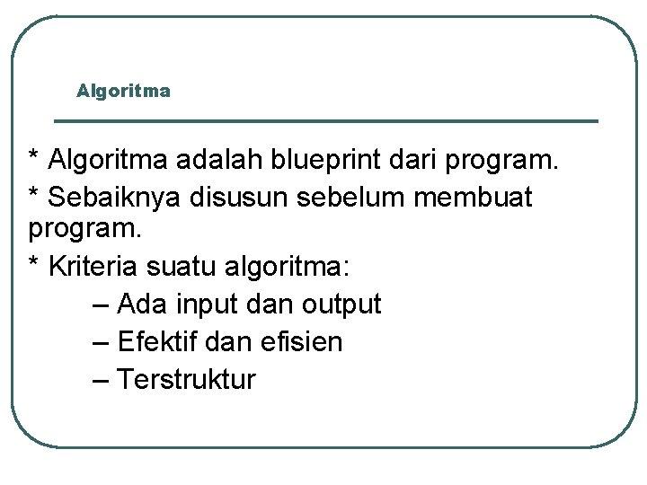 Algoritma * Algoritma adalah blueprint dari program. * Sebaiknya disusun sebelum membuat program. *