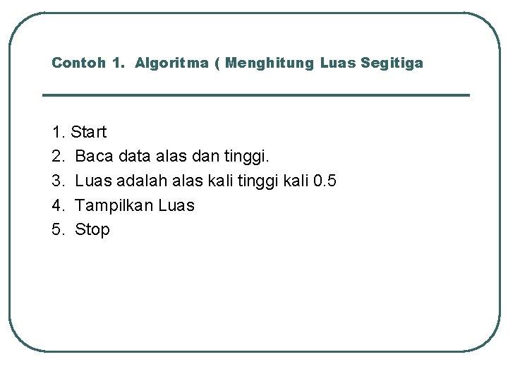 Contoh 1. Algoritma ( Menghitung Luas Segitiga 1. Start 2. Baca data alas dan