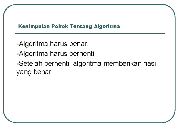 Kesimpulan Pokok Tentang Algoritma §Algoritma harus benar. §Algoritma harus berhenti, §Setelah berhenti, algoritma memberikan